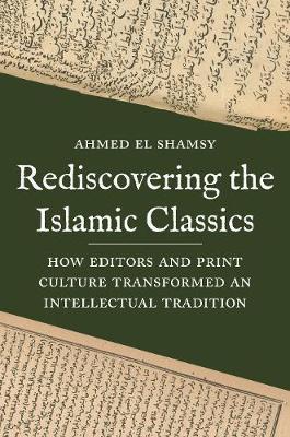Rediscovering the Islamic Classics by Ahmed El-Shamsy