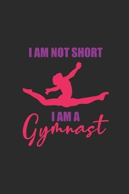 I'm Not Short I Am A Gymnast by Gymnastics Publishing
