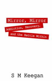 Mirror, Mirror: Addiction, Recovery, and the Battle Within by S, M Keegan image