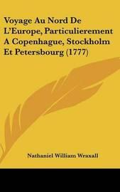 Voyage Au Nord de L'Europe, Particulierement a Copenhague, Stockholm Et Petersbourg (1777) by Nathaniel William Wraxall