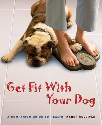 Get Fit with Your Dog: A Companion Guide to Health by Karen Sullivan