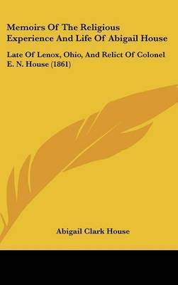Memoirs Of The Religious Experience And Life Of Abigail House: Late Of Lenox, Ohio, And Relict Of Colonel E. N. House (1861) by Abigail (Clark) House