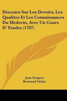 Discours Sur Les Devoirs, Les Qualites Et Les Connaissances Du Medecin, Avec Un Cours D' Etudes (1787) by Jean Gregory