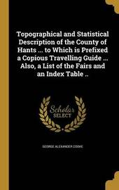 Topographical and Statistical Description of the County of Hants ... to Which Is Prefixed a Copious Travelling Guide ... Also, a List of the Fairs and an Index Table .. by George Alexander Cooke
