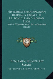 Historico-Shakespearian Readings from the Chronicle and Roman Plays: With Connecting Memoranda (1851) by Benjamin Humphrey Smart