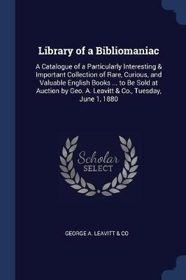 Library of a Bibliomaniac by George A Leavitt Co