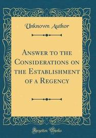 Answer to the Considerations on the Establishment of a Regency (Classic Reprint) by Unknown Author image