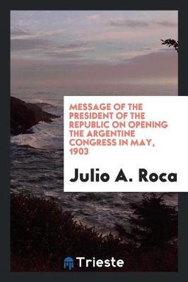 Message of the President of the Republic on Opening the Argentine Congress in May, 1903 by Julio A Roca