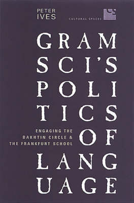 Gramsci's Politics of Language: Engaging the Bakhtin Circle and the Frankfurt School by Peter Ives