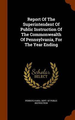 Report of the Superintendent of Public Instruction of the Commonwealth of Pennsylvania, for the Year Ending