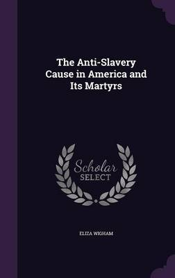 The Anti-Slavery Cause in America and Its Martyrs by Eliza Wigham image
