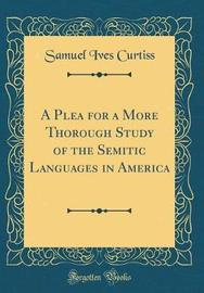 A Plea for a More Thorough Study of the Semitic Languages in America (Classic Reprint) by Samuel Ives Curtiss