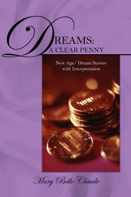 Dreams: A Clear Penny - New Age/ Dream Stories with Interpretation by Mary Belle Claude