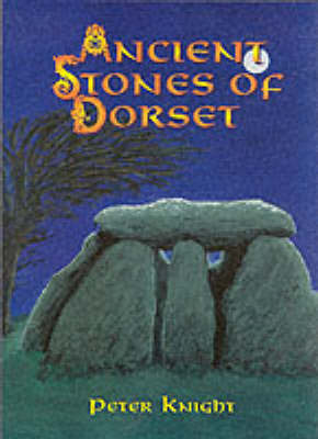 Ancient Stones of Dorset by Peter Knight