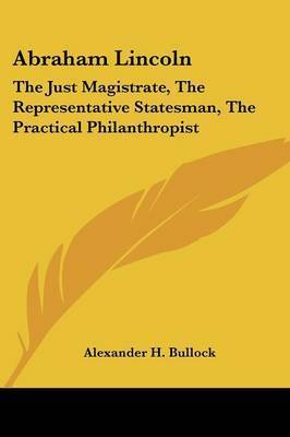Abraham Lincoln: The Just Magistrate, the Representative Statesman, the Practical Philanthropist by Alexander H. Bullock
