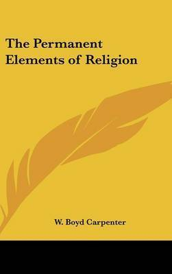 The Permanent Elements of Religion by W Boyd Carpenter