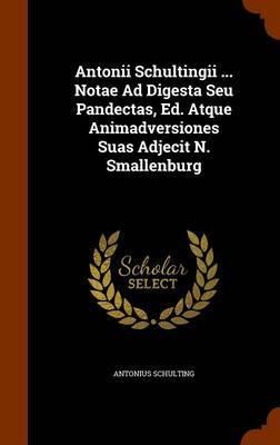 Antonii Schultingii ... Notae Ad Digesta Seu Pandectas, Ed. Atque Animadversiones Suas Adjecit N. Smallenburg by Antonius Schulting image
