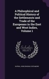 A Philsophical and Political History of the Settlements and Trade of the Europeans in the East and West Indies, Volume 1 by . Raynal