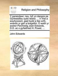 Y Gwrandawr, Neu, Lyfr Yn Dangos Pa Gynheddfau Sydd Reidiol, ... I'r Rhai a Ewyllyssiant, Gael Bydd a Lles Wrth, Wrando Yr Gair a Bregethir. O Waith Yr Awdwr Parchedig Joan Edwards, D.D. AC O Gyfiaithied H. Powel, ... by John Edwards