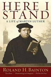 Here I Stand: A Life of Martin Luther by Roland Herbert Bainton