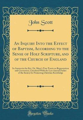 An Inquiry Into the Effect of Baptism, According to the Sense of Holy Scripture, and of the Church of England by (John) Scott