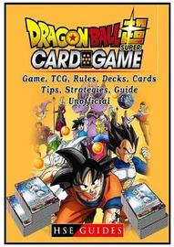 Dragon Ball Super Card Game, Tcg, Rules, Decks, Cards, Tips, Strategies, Guide Unofficial by Hse Guides