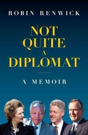 Not Quite A Diplomat by Robin Renwick