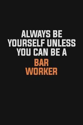 Always Be Yourself Unless You Can Be A Bar Worker by Camila Cooper