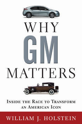 Why GM Matters: Inside the Race to Transform an American Icon by William Holstein