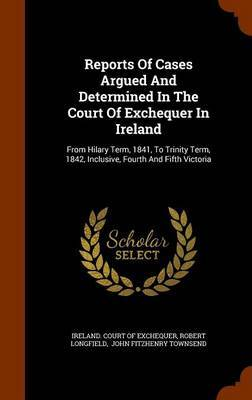 Reports of Cases Argued and Determined in the Court of Exchequer in Ireland by Robert Longfield