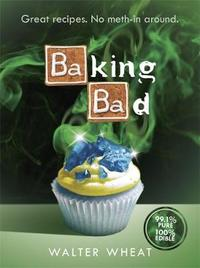 Baking Bad: Great Recipes. No Meth-in Around by Walter Wheat