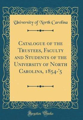 Catalogue of the Trustees, Faculty and Students of the University of North Carolina, 1854-'5 (Classic Reprint) by University Of North Carolina