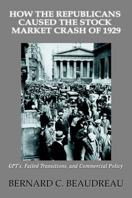 How the Republicans Caused the Stock Market Crash of 1929: Gpt's, Failed Transitions, and Commercial Policy by Bernard C Beaudreau image