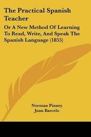 The Practical Spanish Teacher: Or A New Method Of Learning To Read, Write, And Speak The Spanish Language (1855) by Juan Barcelo image