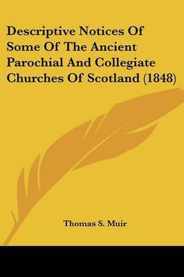 Descriptive Notices Of Some Of The Ancient Parochial And Collegiate Churches Of Scotland (1848) by Thomas S Muir