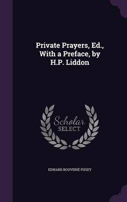 Private Prayers, Ed., with a Preface, by H.P. Liddon by Edward Bouverie Pusey