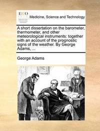 A Short Dissertation on the Barometer, Thermometer, and Other Meteorological Instruments by George Adams