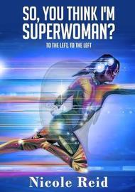 So, You Think I'm Superwoman? by Nicole Reid