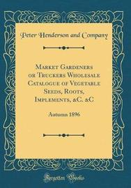 Market Gardeners or Truckers Wholesale Catalogue of Vegetable Seeds, Roots, Implements, &c. &c by Peter Henderson and Company