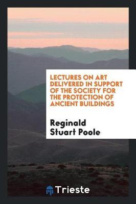 Lectures on Art, Delivered in Support of the Society for the Protection of Ancient Buildings by Reginald Stuart Poole image