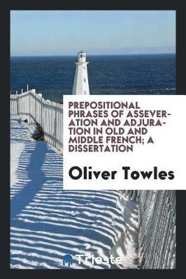 Prepositional Phrases of Asseveration and Adjuration in Old and Middle French; A Dissertation by Oliver Towles