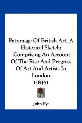 Patronage of British Art, a Historical Sketch: Comprising an Account of the Rise and Progress of Art and Artists in London (1845) by John Pye image