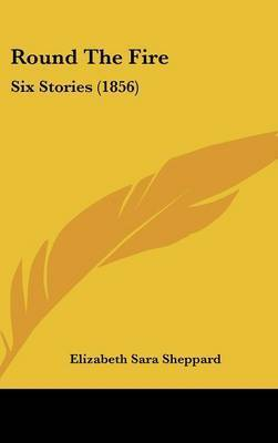 Round The Fire: Six Stories (1856) by Elizabeth Sara Sheppard