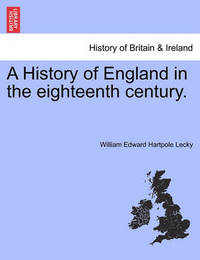 A History of England in the Eighteenth Century. by William Edward Hartpole Lecky