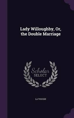 Lady Willoughby, Or, the Double Marriage by La Touche