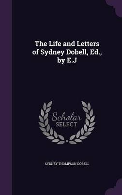 The Life and Letters of Sydney Dobell, Ed., by E.J by Sydney Thompson Dobell image