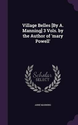 Village Belles [By A. Manning] 3 Vols. by the Author of 'Mary Powell' by Anne Manning