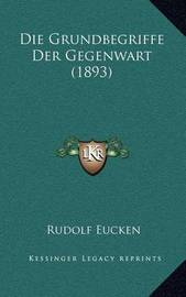 Die Grundbegriffe Der Gegenwart (1893) by Rudolf Eucken