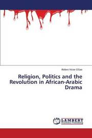 Religion, Politics and the Revolution in African-Arabic Drama by Victor Osae Ihidero
