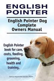 English Pointer. English Pointer Dog Complete Owners Manual. English Pointer Book for Care, Costs, Feeding, Grooming, Health and Training. by George Hoppendale